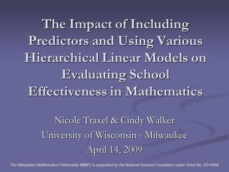 The Impact of Including Predictors and Using Various Hierarchical Linear Models on Evaluating School Effectiveness in Mathematics Nicole Traxel & Cindy.