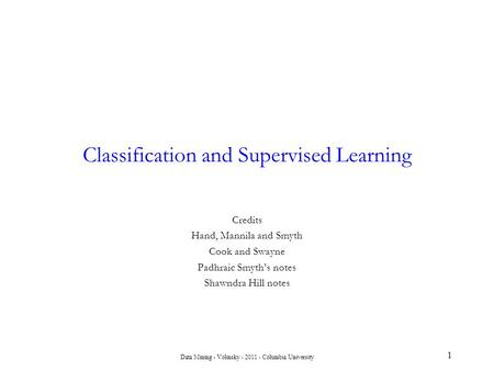 Data Mining - Volinsky - 2011 - Columbia University 1 Classification and Supervised Learning Credits Hand, Mannila and Smyth Cook and Swayne Padhraic Smyth's.