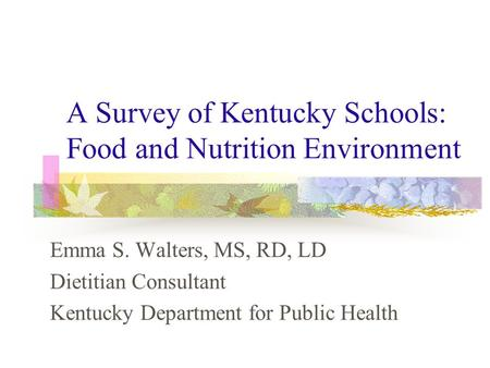 A Survey of Kentucky Schools: Food and Nutrition Environment Emma S. Walters, MS, RD, LD Dietitian Consultant Kentucky Department for Public Health.