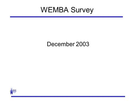 "WEMBA Survey December 2003. Survey Objectives To determine what variables explain likelihood of passing to each stage of ""funnel"": i) Inquire for Information."
