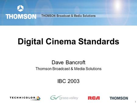 THOMSON Broadcast & Media Solutions 1 Digital Cinema Standards Dave Bancroft Thomson Broadcast & Media Solutions IBC 2003 THOMSON Broadcast & Media Solutions.
