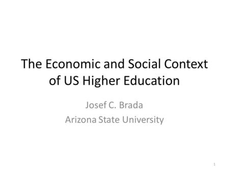 The Economic and Social Context of US Higher Education Josef C. Brada Arizona State University 1.