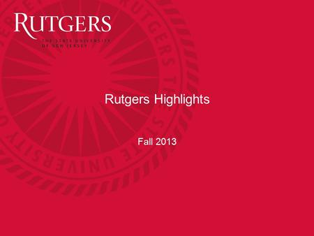 Rutgers Highlights Fall 2013. Quick Points Founded in 1766. Became New Jersey's State University in 1956 One of the 62 leading research universities in.