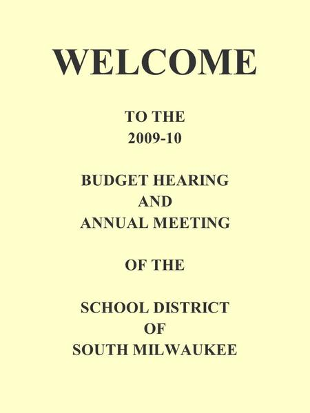 WELCOME TO THE 2009-10 BUDGET HEARING AND ANNUAL MEETING OF THE SCHOOL DISTRICT OF SOUTH MILWAUKEE.