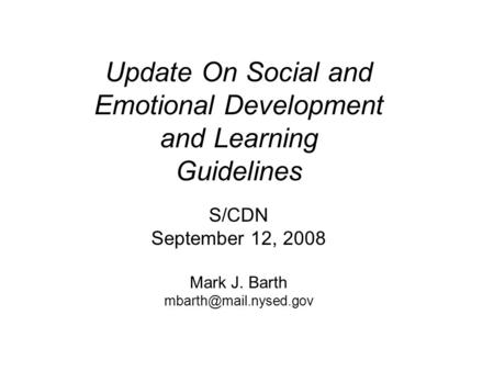Update On Social and Emotional Development and Learning Guidelines S/CDN September 12, 2008 Mark J. Barth