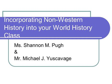 Incorporating Non-Western History into your World History Class Ms. Shannon M. Pugh & Mr. Michael J. Yuscavage.
