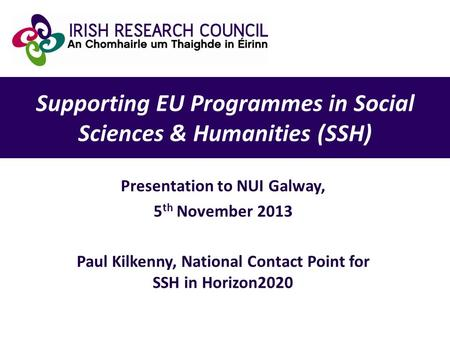 Supporting EU Programmes in Social Sciences & Humanities (SSH) Presentation to NUI Galway, 5 th November 2013 Paul Kilkenny, National Contact Point for.
