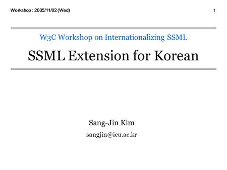 1 W3C Workshop on Internationalizing SSML SSML Extension for Korean Workshop : 2005/11/02 (Wed) Sang-Jin Kim