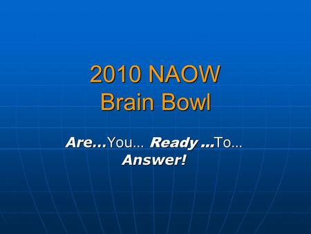 2010 NAOW Brain Bowl Are…You… Ready … To… Answer!.