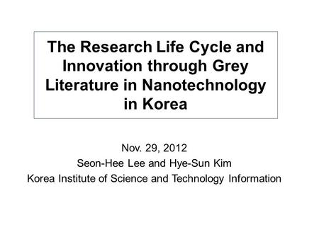 The Research Life Cycle and Innovation through Grey Literature in Nanotechnology in Korea Nov. 29, 2012 Seon-Hee Lee and Hye-Sun Kim Korea Institute of.