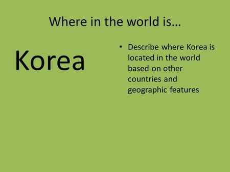 Where in the world is… Korea Describe where Korea is located in the world based on other countries and geographic features.