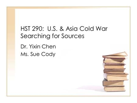 HST 290: U.S. & Asia Cold War Searching for Sources Dr. Yixin Chen Ms. Sue Cody.