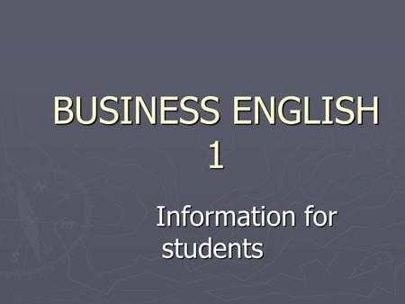 BUSINESS ENGLISH 1 Information for students Information for students.
