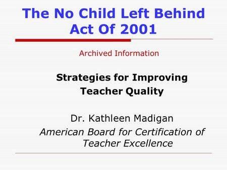 The No Child Left Behind Act Of 2001 Strategies for Improving Teacher Quality Dr. Kathleen Madigan American Board for Certification of Teacher Excellence.