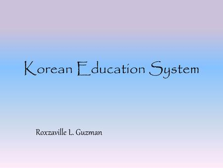Korean Education System Roxzaville L. Guzman. Primary Education Kindergarten is optional in South Korea and most parents prefer to keep their little ones.