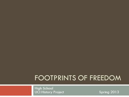 FOOTPRINTS OF FREEDOM High School UCI History ProjectSpring 2013.