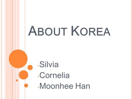 A BOUT K OREA - Silvia - Cornelia - Moonhee Han. A BOUT K OREA - Introduction about lesson - Brainstorming - Information of Korea - Development from an.