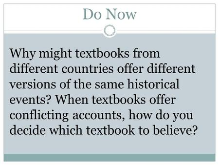 Do Now Why might textbooks from different countries offer different versions of the same historical events? When textbooks offer conflicting accounts,