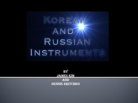By James Kim And Dennis KRItchko. Part one Russian Instruments  Balalaika (Belly Scratcher)  Gusli (Russian Folk Psaltery)  Ukranian Lira (Hurdy-gurdy)