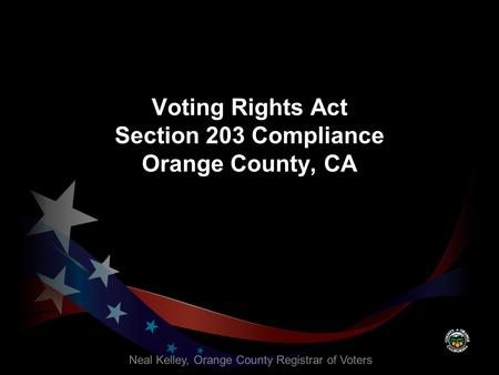 Voting Rights Act Section 203 Compliance Orange County, CA Neal Kelley, Orange County Registrar of Voters.