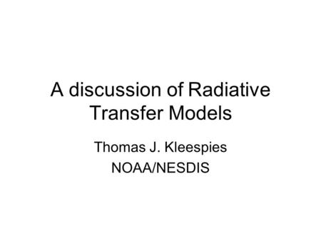 A discussion of Radiative Transfer Models Thomas J. Kleespies NOAA/NESDIS.
