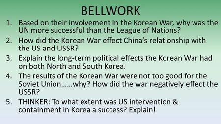 BELLWORK 1.Based on their involvement in the Korean War, why was the UN more successful than the League of Nations? 2.How did the Korean War effect China's.