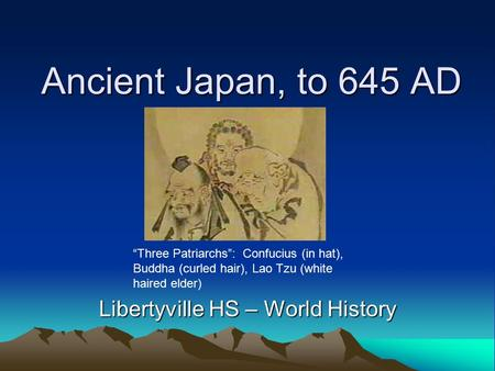 "Ancient Japan, to 645 AD Libertyville HS – World History ""Three Patriarchs"": Confucius (in hat), Buddha (curled hair), Lao Tzu (white haired elder)"
