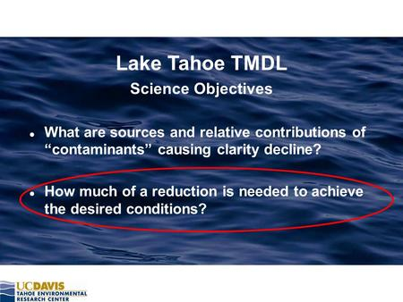 "Lake Tahoe TMDL Science Objectives l What are sources and relative contributions of ""contaminants"" causing clarity decline? l How much of a reduction is."