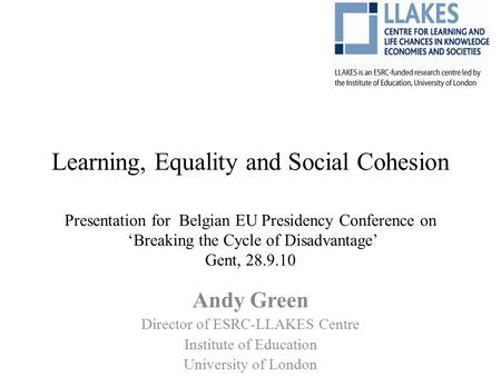 Learning, Equality and Social Cohesion Presentation for Belgian EU Presidency Conference on 'Breaking the Cycle of Disadvantage' Gent, 28.9.10 Andy Green.