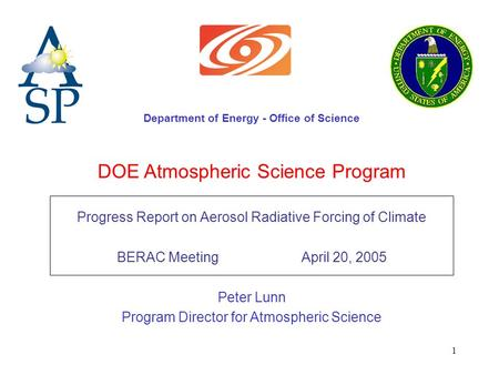 1 DOE Atmospheric Science Program Progress Report on Aerosol Radiative Forcing of Climate BERAC Meeting April 20, 2005 Peter Lunn Program Director for.