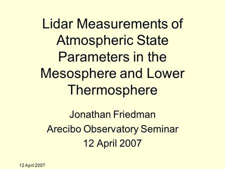 12 April 2007 Lidar Measurements of Atmospheric State Parameters in the Mesosphere and Lower Thermosphere Jonathan Friedman Arecibo Observatory Seminar.