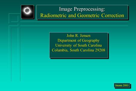 John R. Jensen Department of Geography University of South Carolina Columbia, South Carolina 29208 John R. Jensen Department of Geography University of.