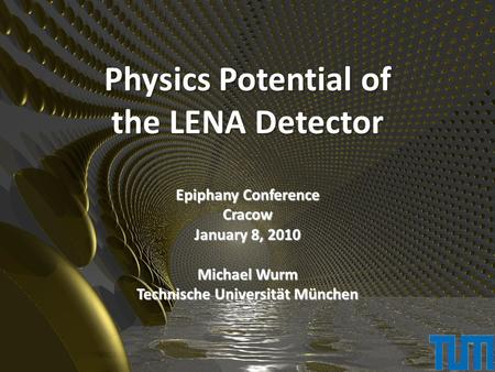 Physics Potential of the LENA Detector Epiphany Conference Cracow January 8, 2010 Michael Wurm Technische Universität München.