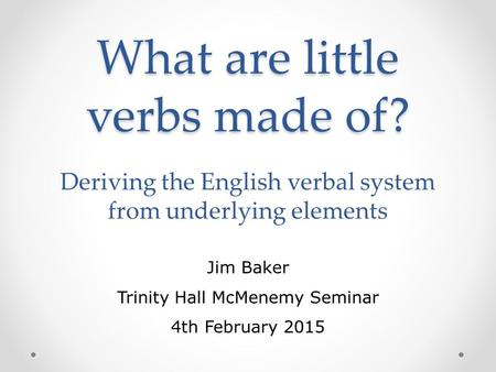 What are little verbs made of? What are little verbs made of? Deriving the English verbal system from underlying elements Jim Baker Trinity Hall McMenemy.