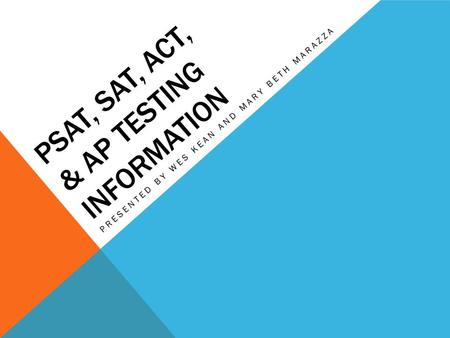 PSAT, SAT, ACT, & AP TESTING INFORMATION PRESENTED BY WES KEAN AND MARY BETH MARAZZA.