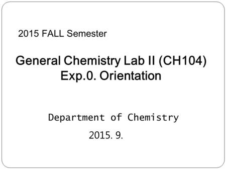 2015 FALL Semester General Chemistry Lab II (CH104) Exp.0. Orientation Department of Chemistry 2015. 9.