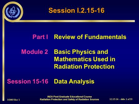 3/2003 Rev 1 I.2.15-16 – slide 1 of 33 Session I.2.15-16 Part I Review of Fundamentals Module 2Basic Physics and Mathematics Used in Radiation Protection.