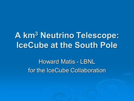 A km 3 Neutrino Telescope: IceCube at the South Pole Howard Matis - LBNL for the IceCube Collaboration.