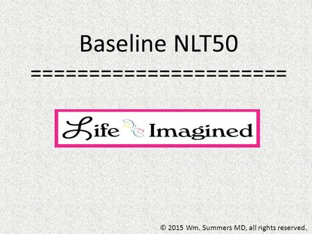 Baseline NLT50 ====================== © 2015 Wm. Summers MD, all rights reserved.