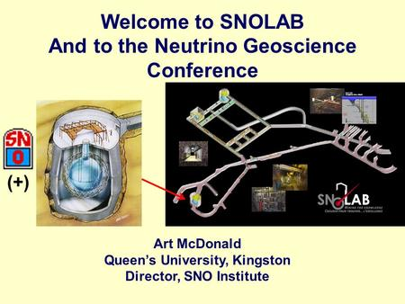Welcome to SNOLAB And to the Neutrino Geoscience Conference Art McDonald Queen's University, Kingston Director, SNO Institute (+)