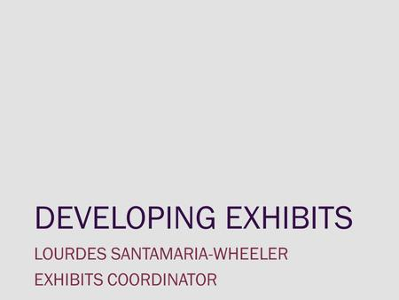 DEVELOPING EXHIBITS LOURDES SANTAMARIA-WHEELER EXHIBITS COORDINATOR.