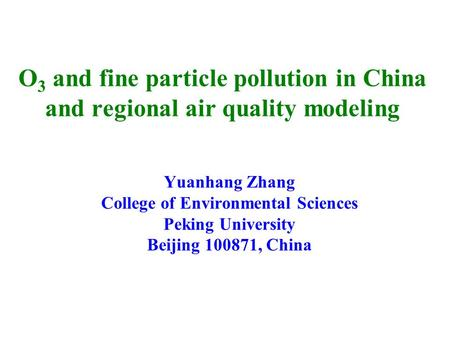 O 3 and fine particle pollution in China and regional air quality modeling Yuanhang Zhang College of Environmental Sciences Peking University Beijing 100871,