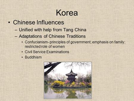 Korea Chinese Influences –Unified with help from Tang China –Adaptations of Chinese Traditions Confucianism- principles of government; emphasis on family;
