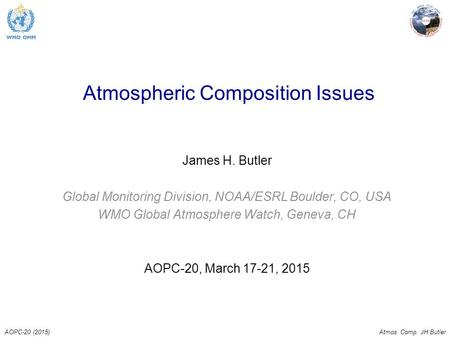 AOPC-20 (2015)Atmos. Comp. JH Butler Atmospheric Composition Issues James H. Butler Global Monitoring Division, NOAA/ESRL Boulder, CO, USA WMO Global Atmosphere.