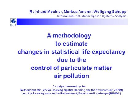 Reinhard Mechler, Markus Amann, Wolfgang Schöpp International Institute for Applied Systems Analysis A methodology to estimate changes in statistical life.