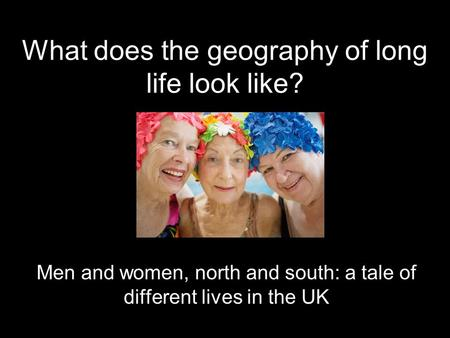 What does the geography of long life look like? Men and women, north and south: a tale of different lives in the UK.