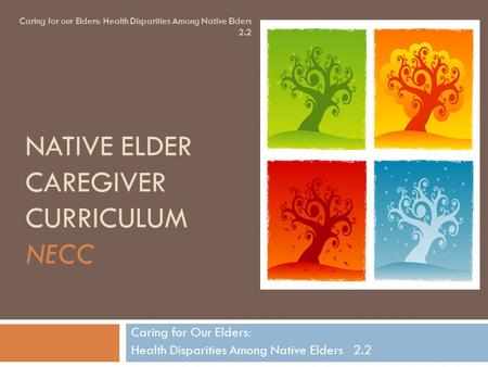 NATIVE ELDER CAREGIVER CURRICULUM NECC Caring for Our Elders: Health Disparities Among Native Elders 2.2 Caring for our Elders: Health Disparities Among.