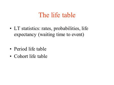 The life table LT statistics: rates, probabilities, life expectancy (waiting time to event) Period life table Cohort life table.
