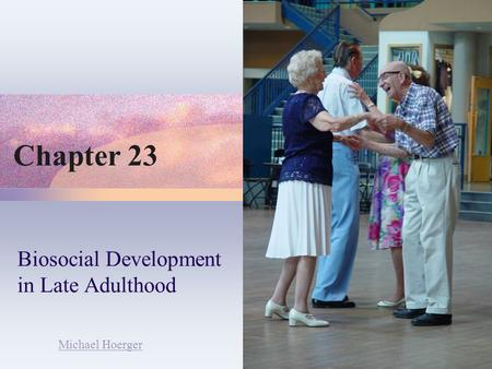 Chapter 23 Biosocial Development in Late Adulthood Michael Hoerger.