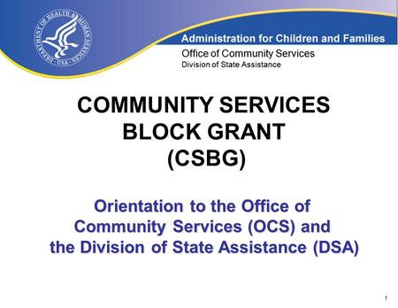 1 Office of Community Services Division of State Assistance COMMUNITY SERVICES BLOCK GRANT (CSBG) Office of Community Services Division of State Assistance.